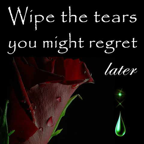 Wipe the tears you might regret later